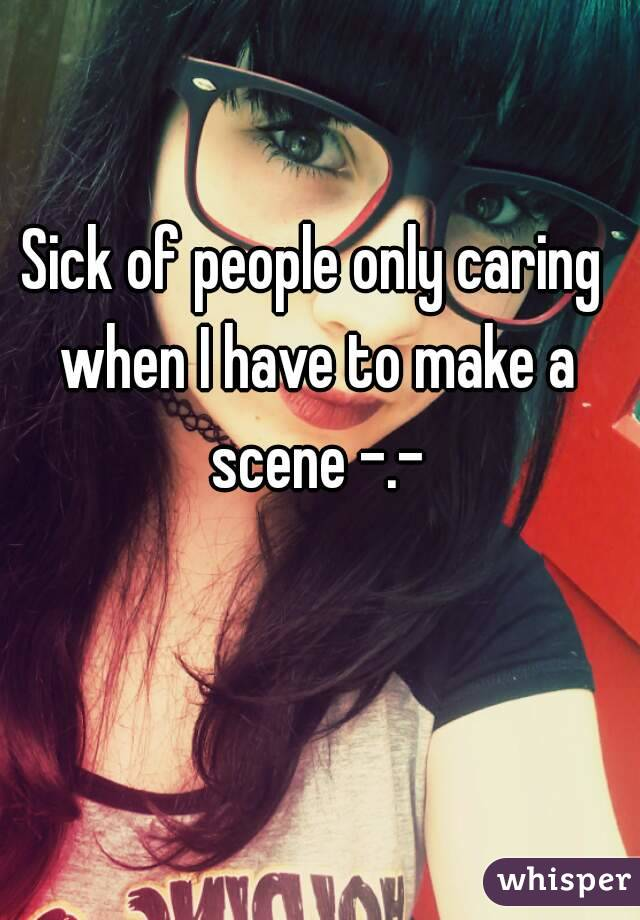 Sick of people only caring when I have to make a scene -.-