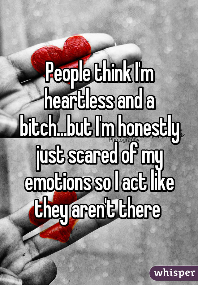 People think I'm heartless and a bitch...but I'm honestly just scared of my emotions so I act like they aren't there