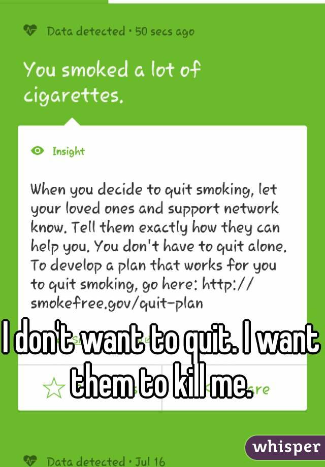 I don't want to quit. I want them to kill me.