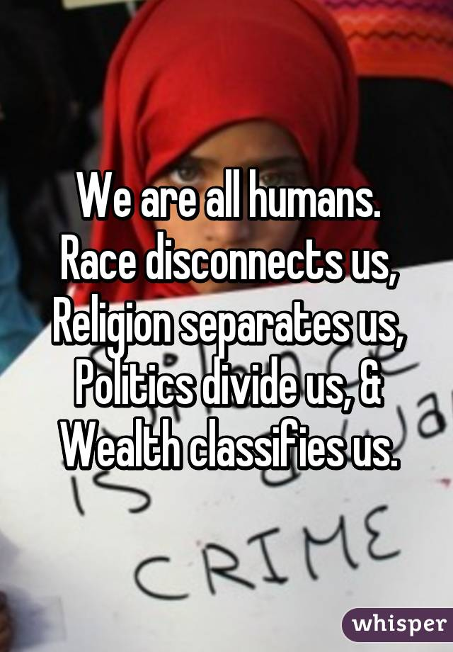 We are all humans. Race disconnects us, Religion separates us, Politics divide us, & Wealth classifies us.