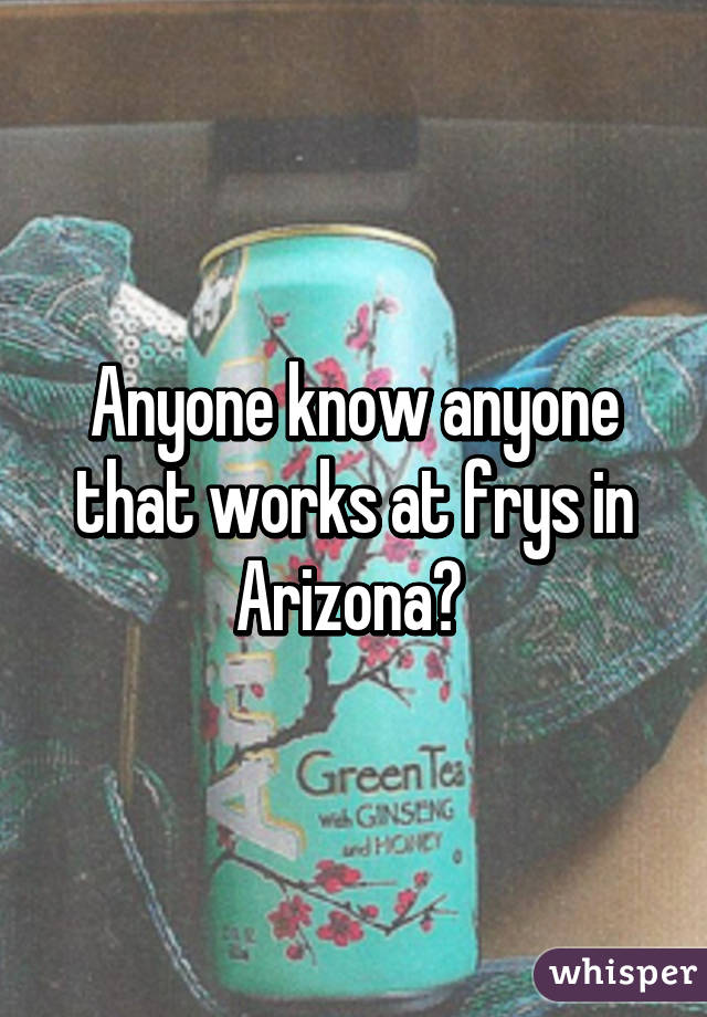 Anyone know anyone that works at frys in Arizona?
