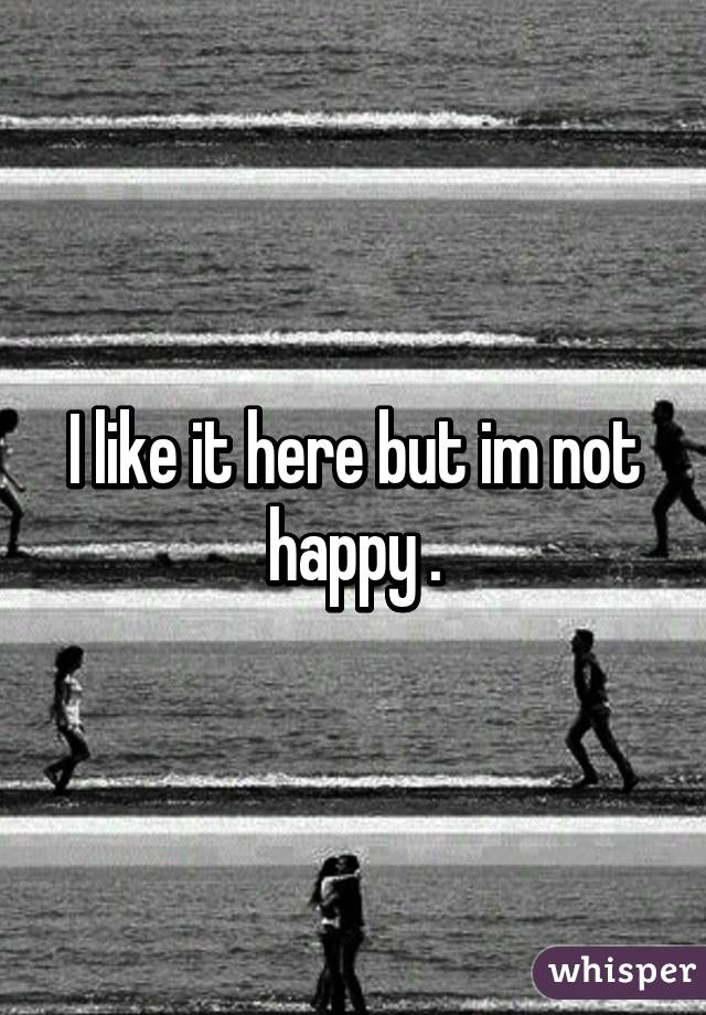 I like it here but im not happy .