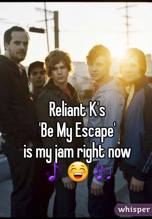 Reliant K's 'Be My Escape' is my jam right now 🎵😁🎶