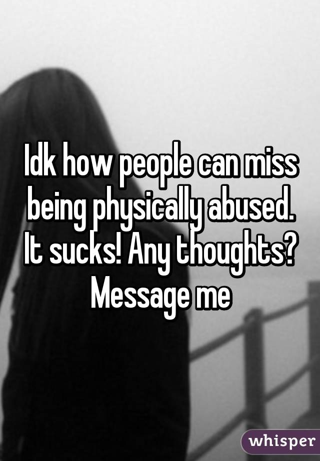 Idk how people can miss being physically abused. It sucks! Any thoughts? Message me