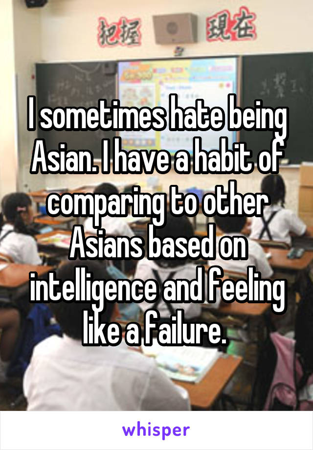 I sometimes hate being Asian. I have a habit of comparing to other Asians based on intelligence and feeling like a failure.