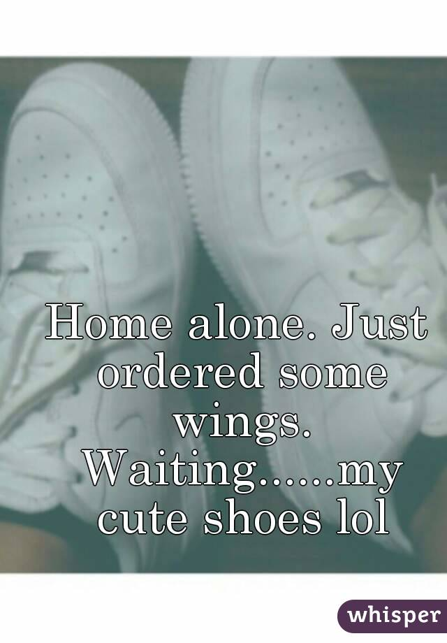 Home alone. Just ordered some wings. Waiting......my cute shoes lol