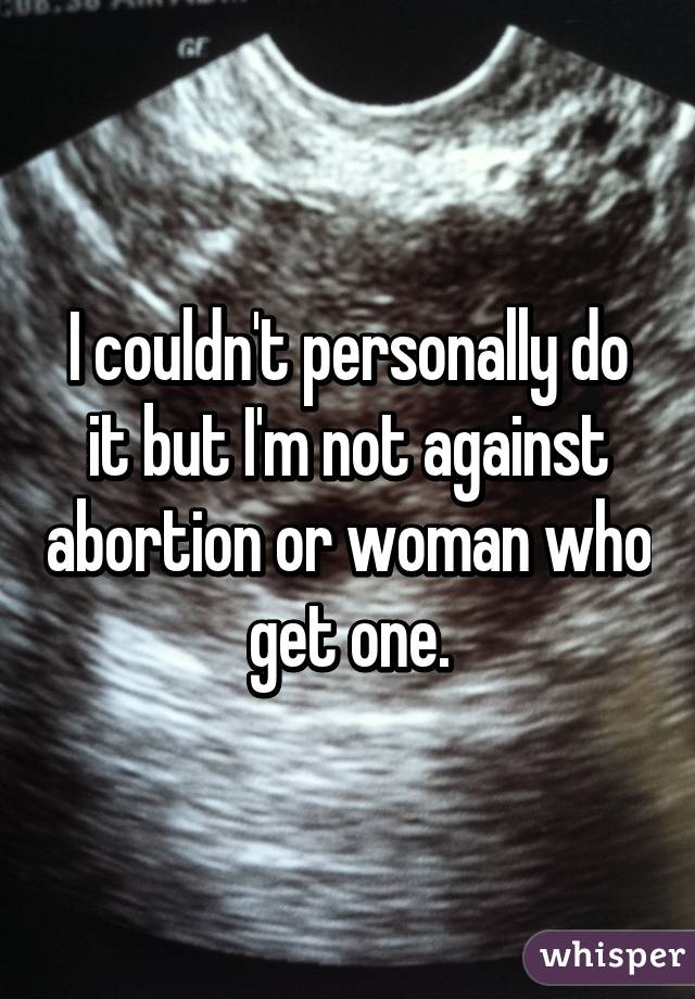 I couldn't personally do it but I'm not against abortion or woman who get one.