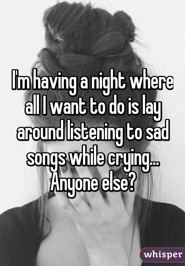 I'm having a night where all I want to do is lay around listening to sad songs while crying... Anyone else?