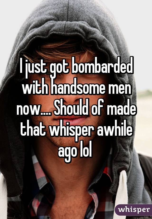 I just got bombarded with handsome men now.... Should of made that whisper awhile ago lol