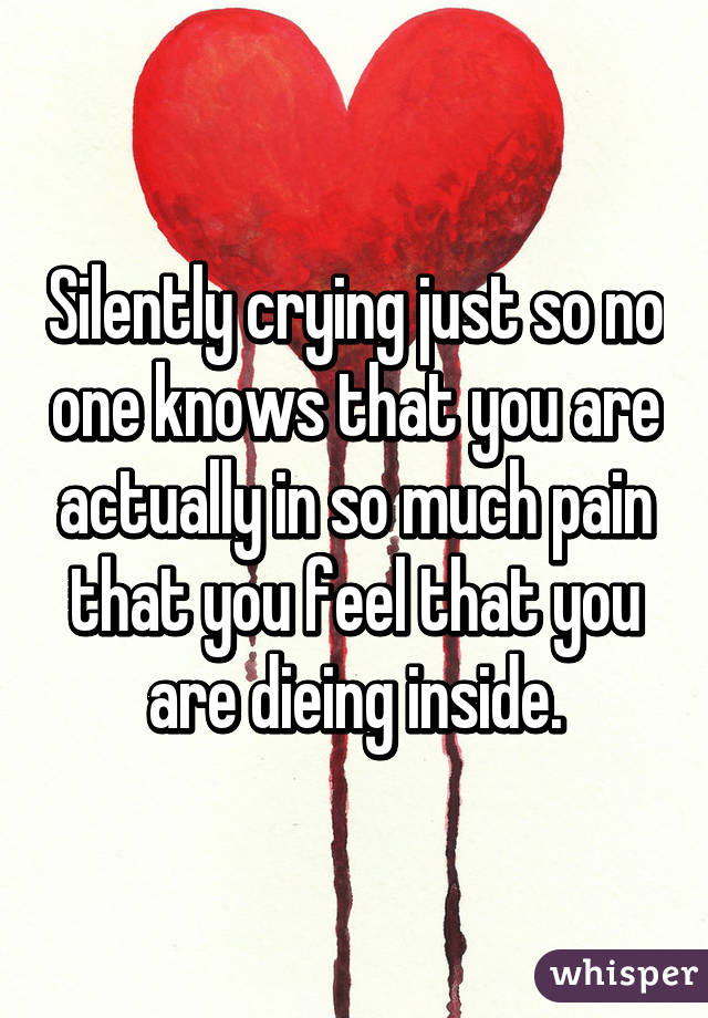 Silently crying just so no one knows that you are actually in so much pain that you feel that you are dieing inside.