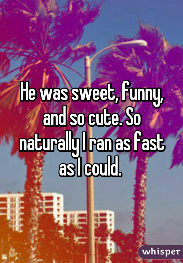 He was sweet, funny, and so cute. So naturally I ran as fast as I could.
