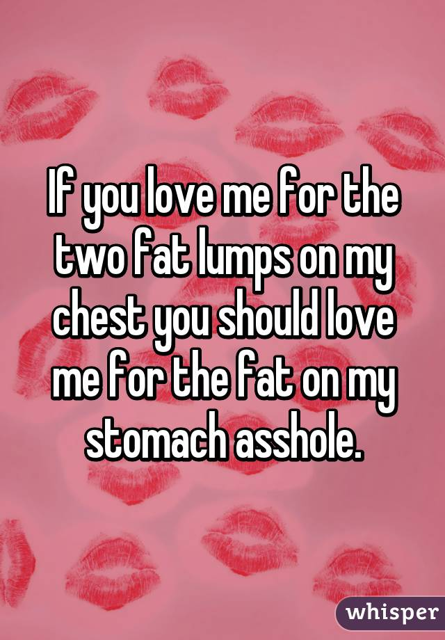 If you love me for the two fat lumps on my chest you should love me for the fat on my stomach asshole.