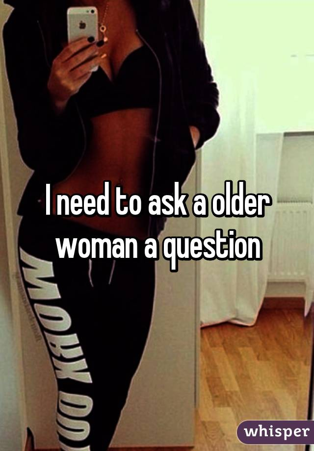 I need to ask a older woman a question