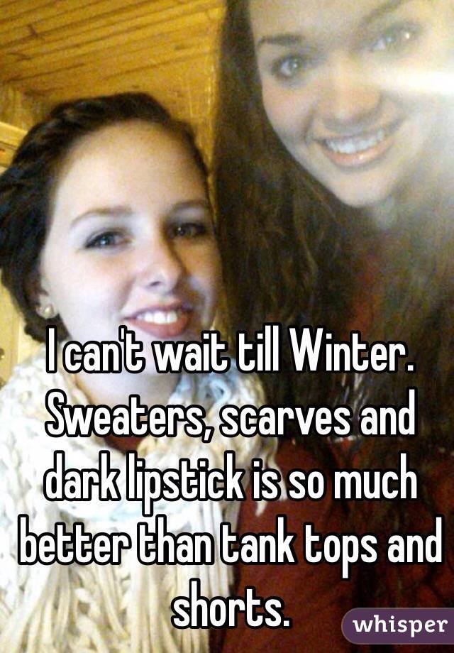 I can't wait till Winter. Sweaters, scarves and dark lipstick is so much better than tank tops and shorts.