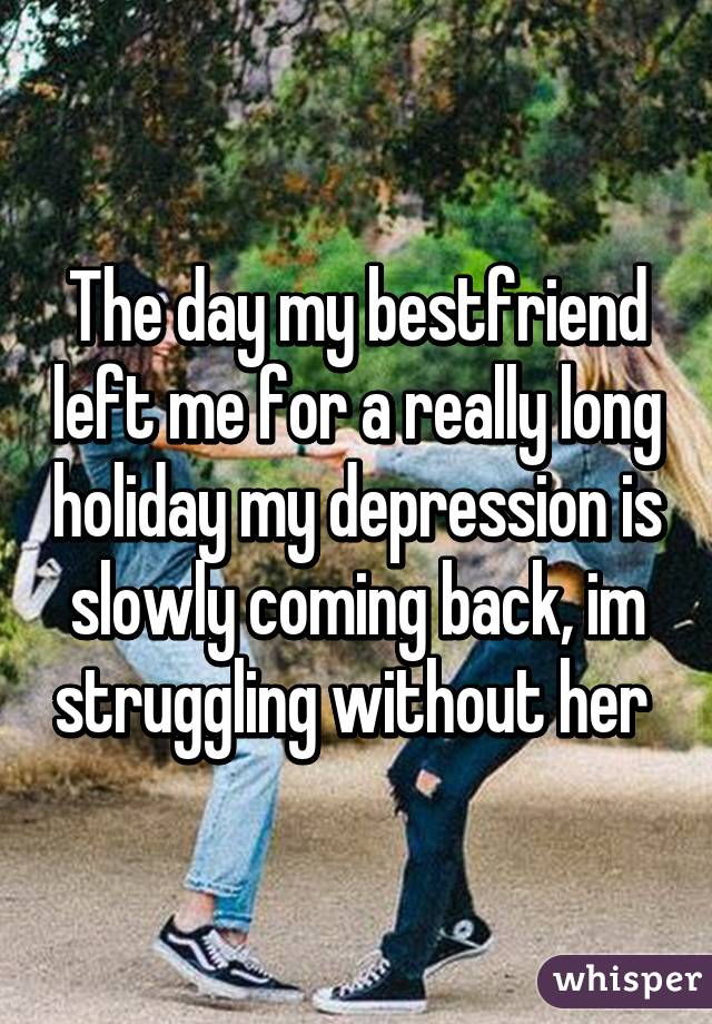 The day my bestfriend left me for a really long holiday my depression is slowly coming back, im struggling without her