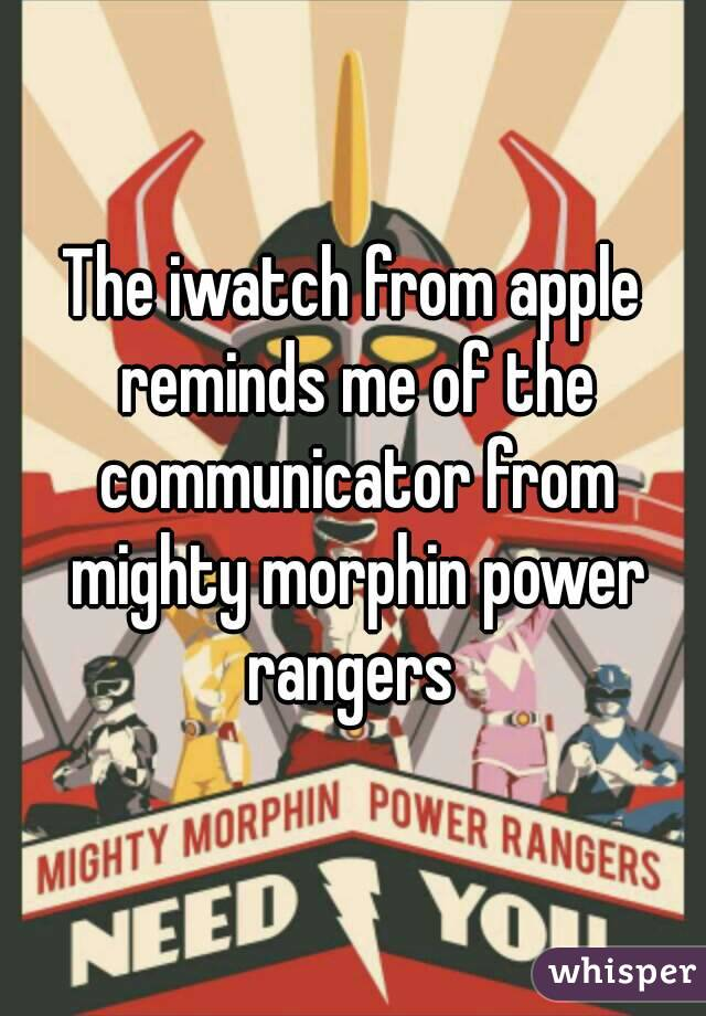 The iwatch from apple reminds me of the communicator from mighty morphin power rangers