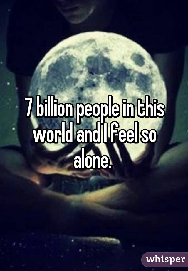 7 billion people in this world and I feel so alone.