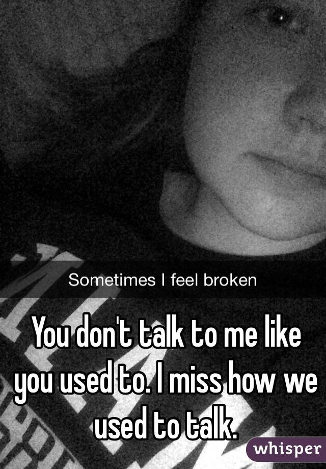 You don't talk to me like you used to. I miss how we used to talk.