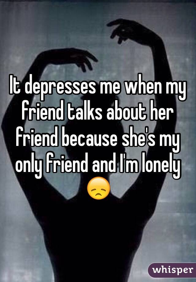 It depresses me when my friend talks about her friend because she's my only friend and I'm lonely 😞
