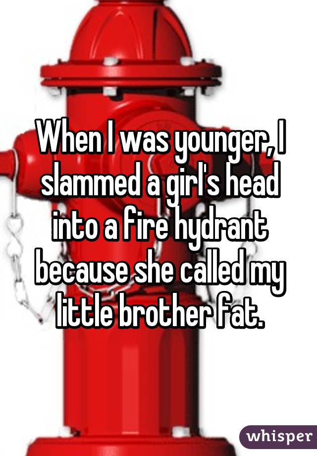 When I was younger, I slammed a girl's head into a fire hydrant because she called my little brother fat.