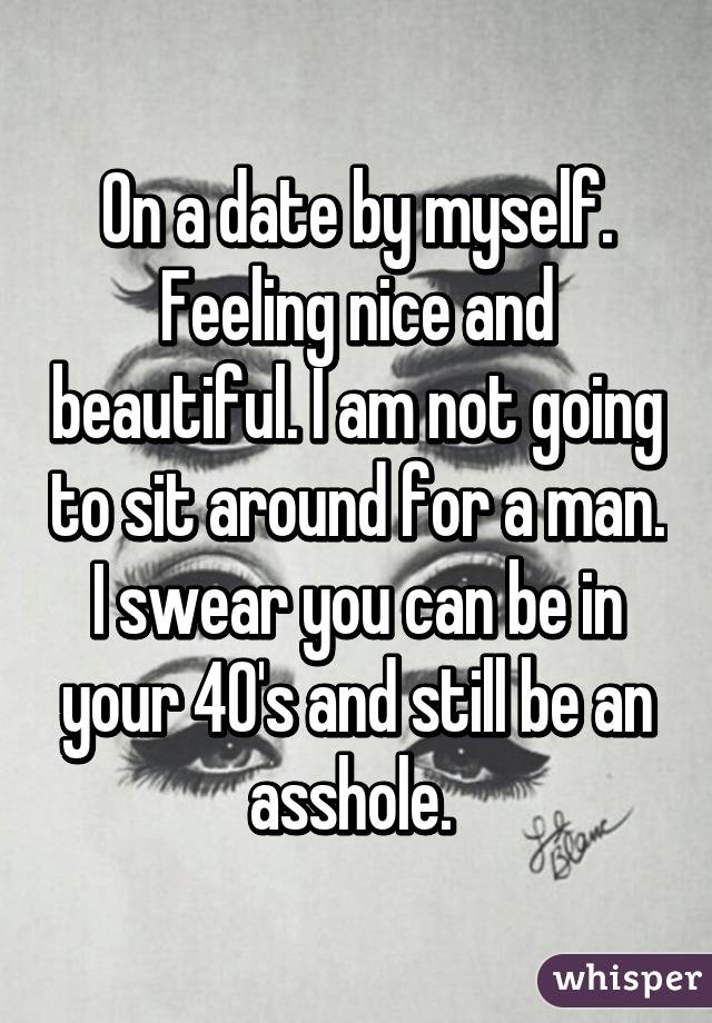 On a date by myself. Feeling nice and beautiful. I am not going to sit around for a man. I swear you can be in your 40's and still be an asshole.