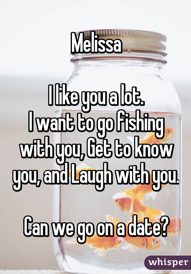 Melissa  I like you a lot. I want to go fishing with you, Get to know you, and Laugh with you.  Can we go on a date?