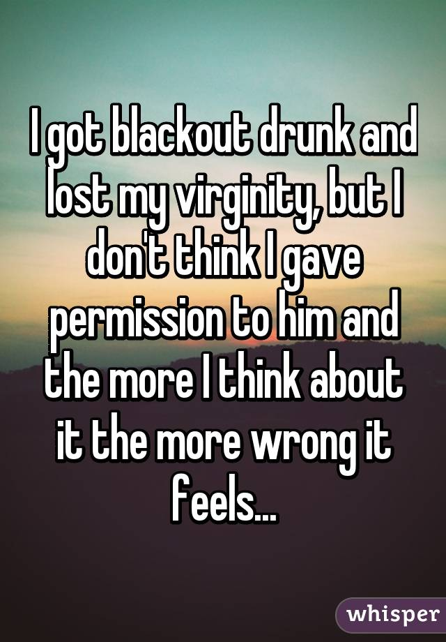 I got blackout drunk and lost my virginity, but I don't think I gave permission to him and the more I think about it the more wrong it feels...