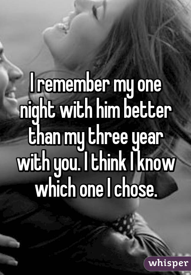 I remember my one night with him better than my three year with you. I think I know which one I chose.