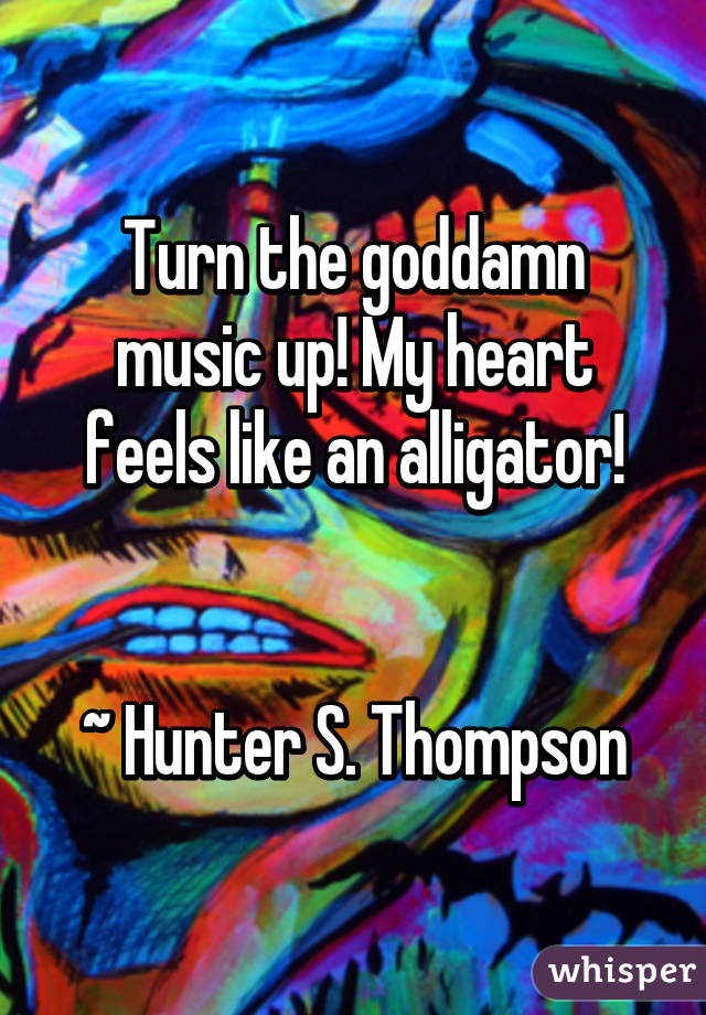 Turn the goddamn music up! My heart feels like an alligator!   ~ Hunter S. Thompson