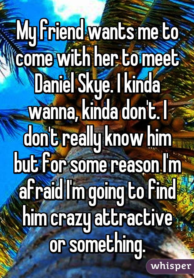 My friend wants me to come with her to meet Daniel Skye. I kinda wanna, kinda don't. I don't really know him but for some reason I'm afraid I'm going to find him crazy attractive or something.