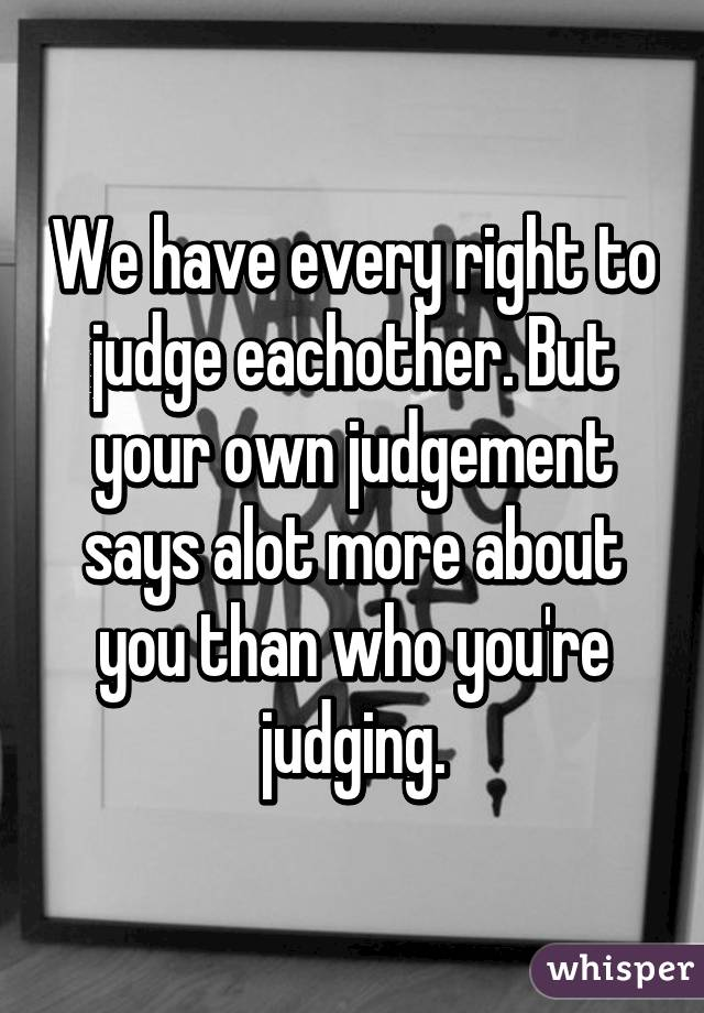 We have every right to judge eachother. But your own judgement says alot more about you than who you're judging.