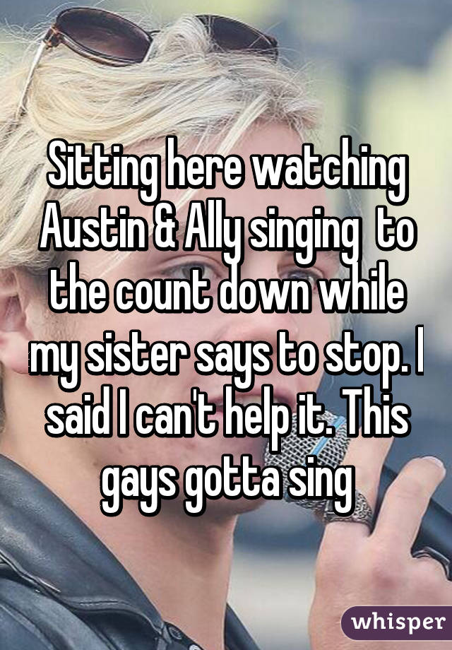 Sitting here watching Austin & Ally singing  to the count down while my sister says to stop. I said I can't help it. This gays gotta sing