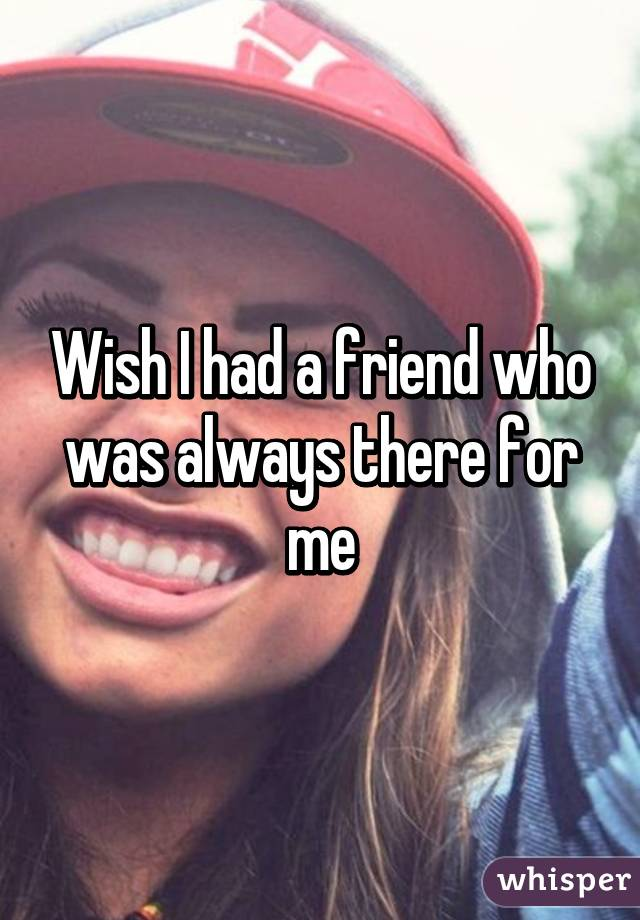 Wish I had a friend who was always there for me