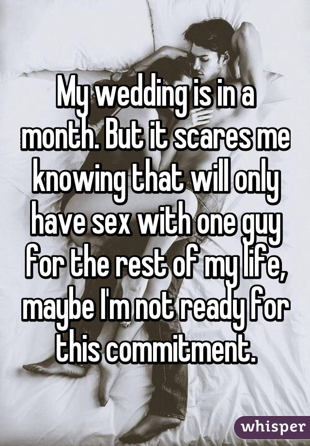 My wedding is in a month. But it scares me knowing that will only have sex with one guy for the rest of my life, maybe I'm not ready for this commitment.