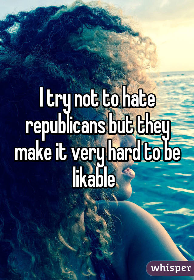 I try not to hate republicans but they make it very hard to be likable