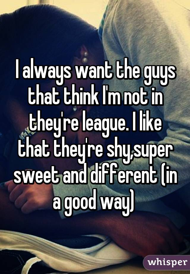 I always want the guys that think I'm not in they're league. I like that they're shy,super sweet and different (in a good way)