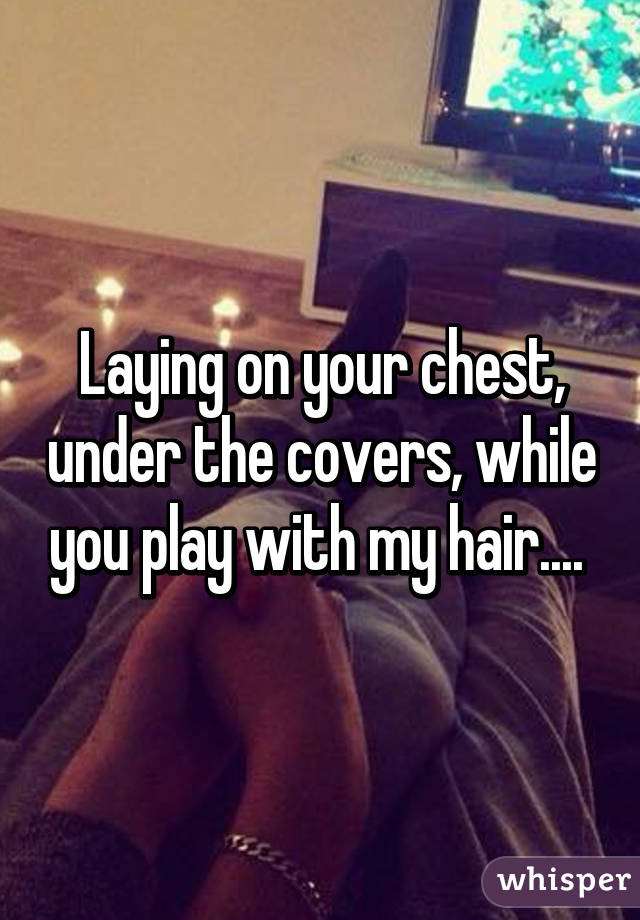 Laying on your chest, under the covers, while you play with my hair....