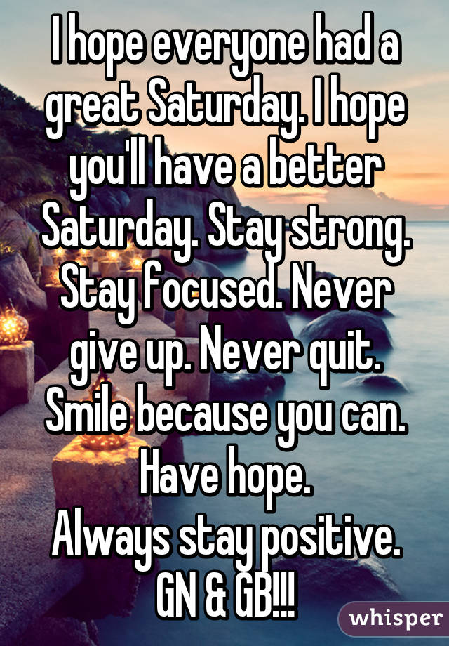 I hope everyone had a great Saturday. I hope you'll have a better Saturday. Stay strong. Stay focused. Never give up. Never quit. Smile because you can. Have hope. Always stay positive. GN & GB!!!