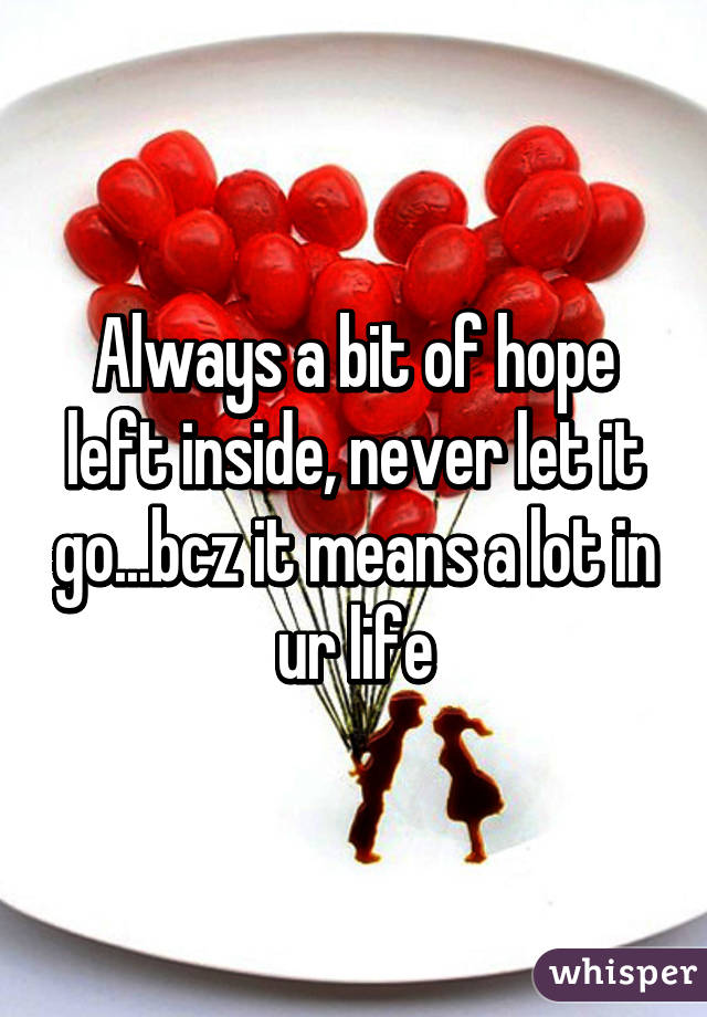 Always a bit of hope left inside, never let it go...bcz it means a lot in ur life