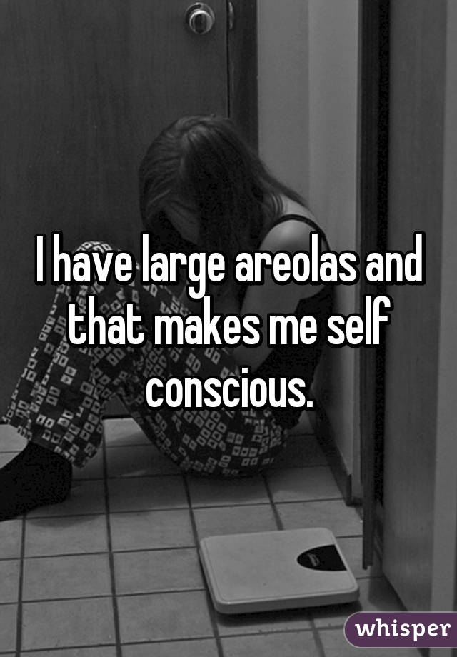 I have large areolas and that makes me self conscious.