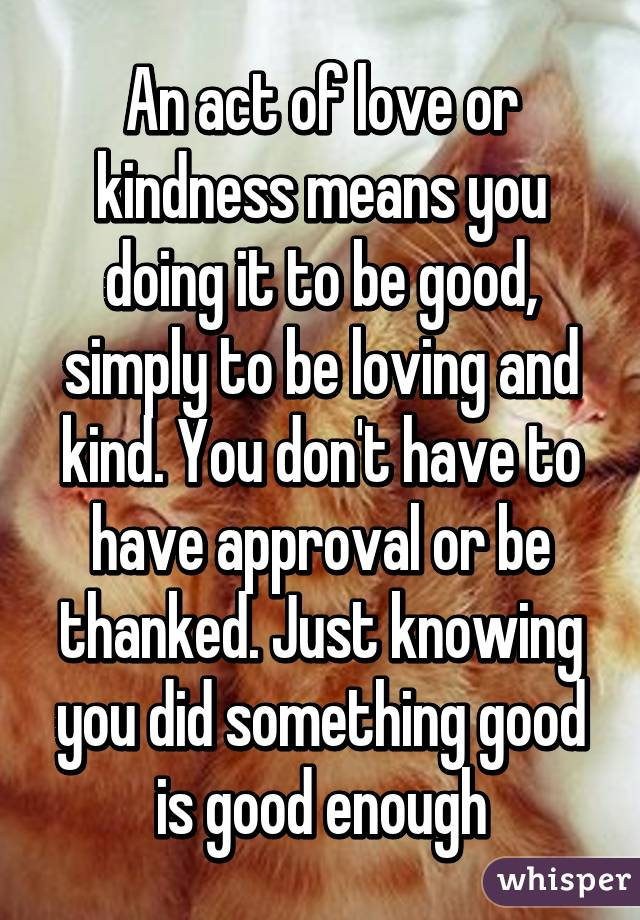An act of love or kindness means you doing it to be good, simply to be loving and kind. You don't have to have approval or be thanked. Just knowing you did something good is good enough