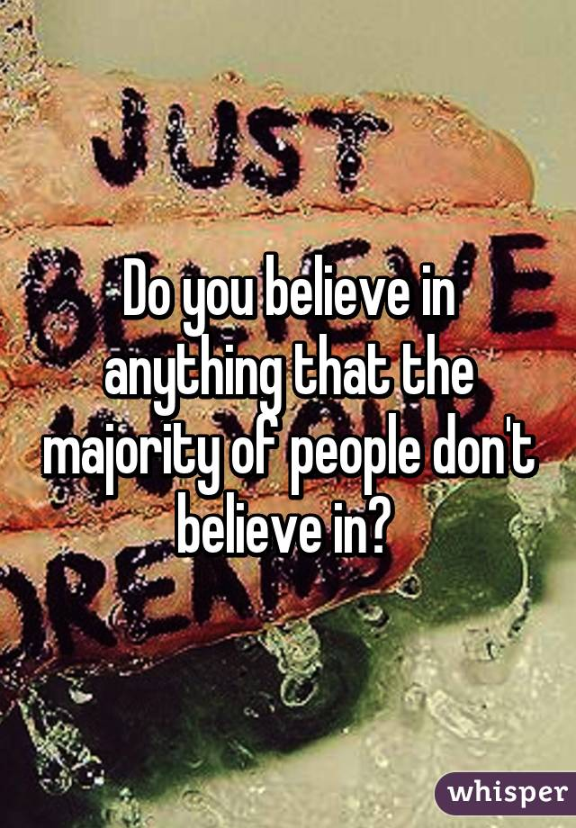 Do you believe in anything that the majority of people don't believe in?