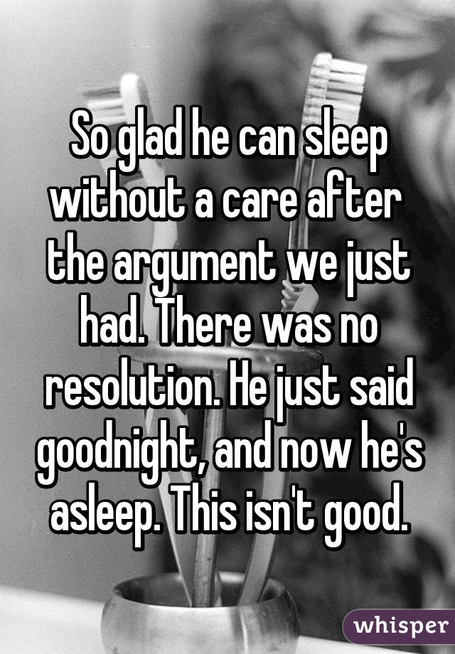 So glad he can sleep without a care after  the argument we just had. There was no resolution. He just said goodnight, and now he's asleep. This isn't good.