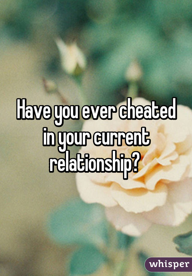 Have you ever cheated in your current relationship?