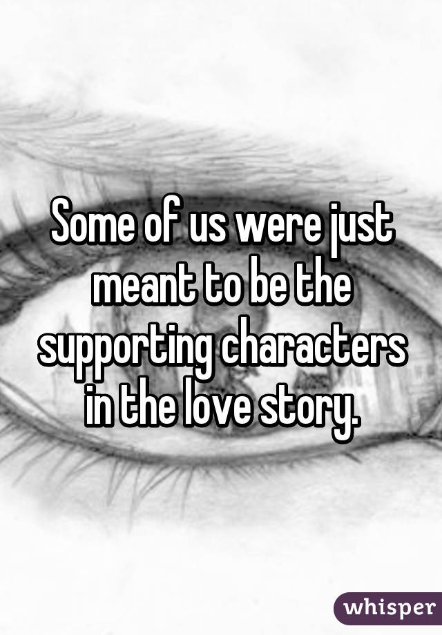 Some of us were just meant to be the supporting characters in the love story.