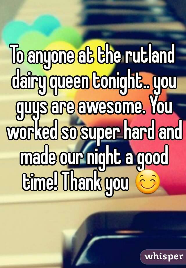 To anyone at the rutland dairy queen tonight.. you guys are awesome. You worked so super hard and made our night a good time! Thank you 😊