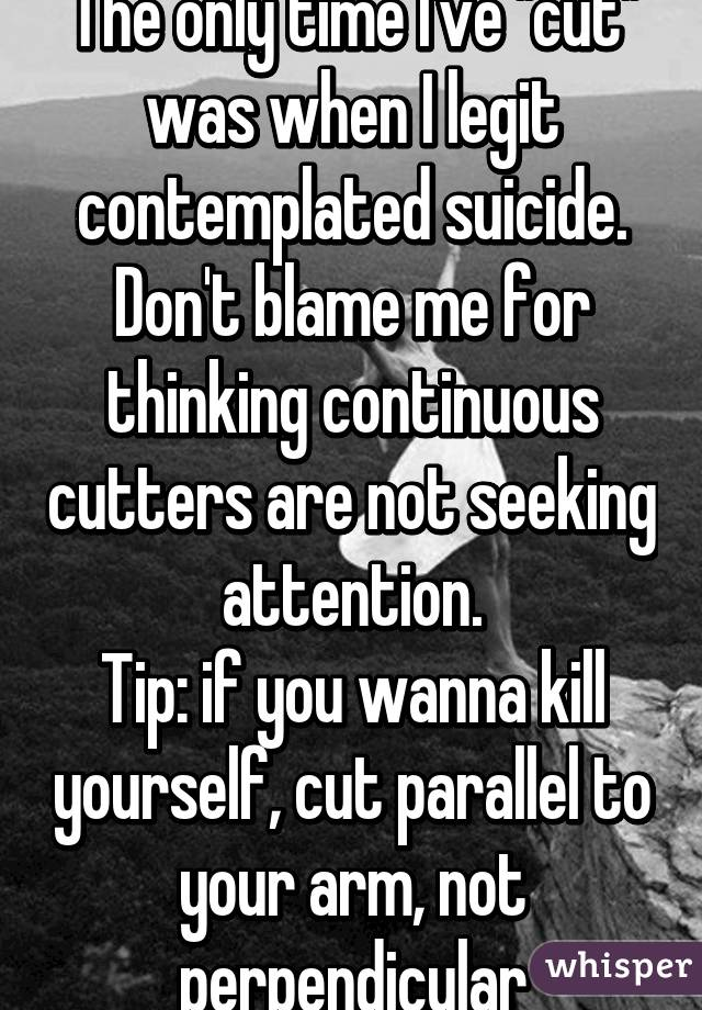 """The only time I've """"cut"""" was when I legit contemplated suicide. Don't blame me for thinking continuous cutters are not seeking attention. Tip: if you wanna kill yourself, cut parallel to your arm, not perpendicular"""