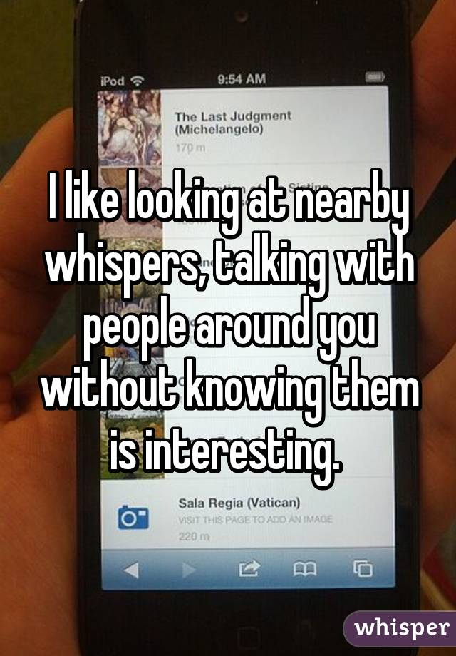 I like looking at nearby whispers, talking with people around you without knowing them is interesting.