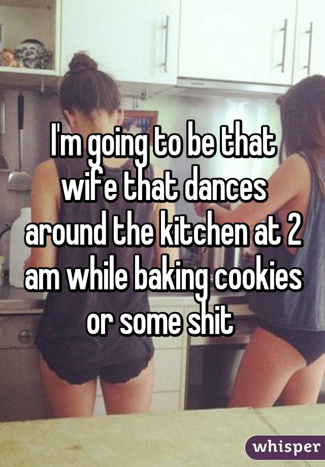 I'm going to be that wife that dances around the kitchen at 2 am while baking cookies or some shit