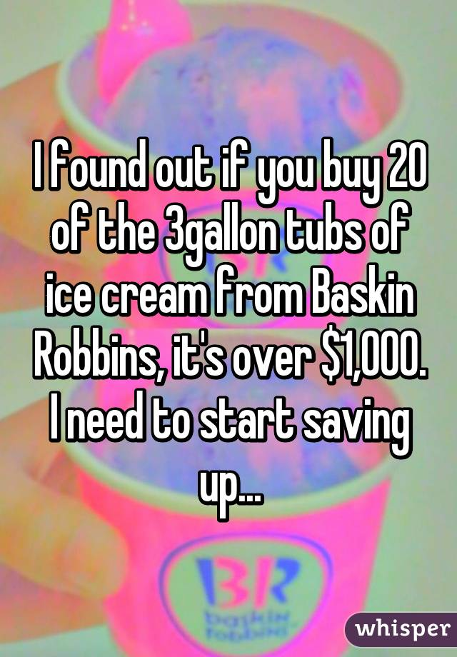 I found out if you buy 20 of the 3gallon tubs of ice cream from Baskin Robbins, it's over $1,000. I need to start saving up...